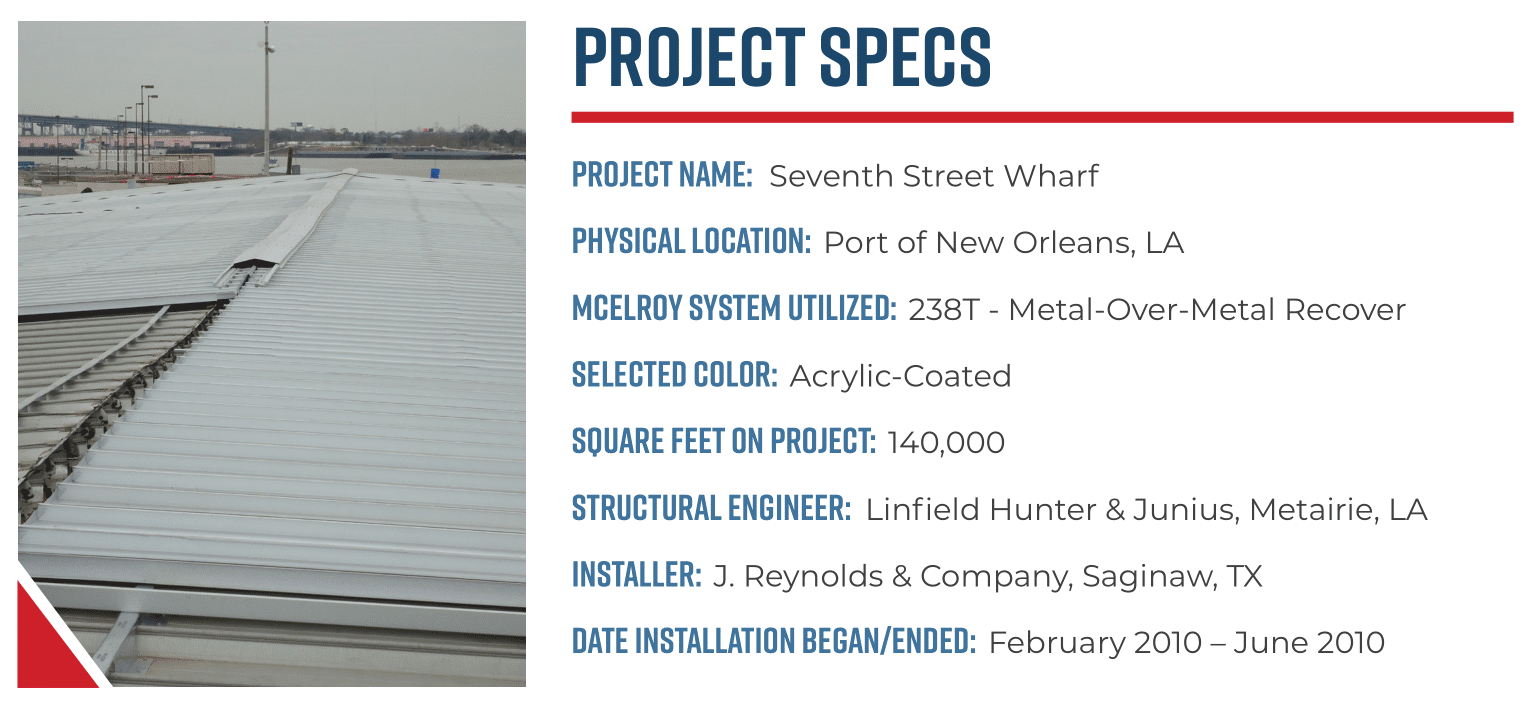 Project Name: Seventh Street Wharf  Physical Location: Port of New Orleans, LA  McElroy System Utilized: 238T - Metal-Over-Metal Recover  Selected Color: Acrylic-Coated  Square Feet on Project: 140,000  Structural Engineer: Linfield Hunter & Junius, Metairie, LA  Installer: J. Reynolds & Company, Saginaw, TX  Date Installation Began/Ended: February 2010 – June 2010